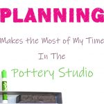 Having a Plan Makes the Most of My Time In the Pottery Studio